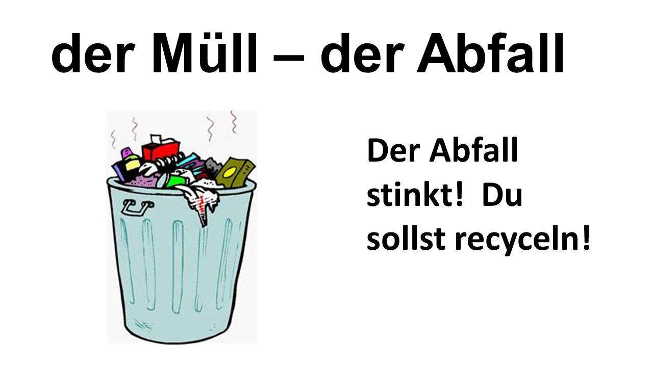 der Müll – der Abfall Der Abfall stinkt! Du sollst recyceln!