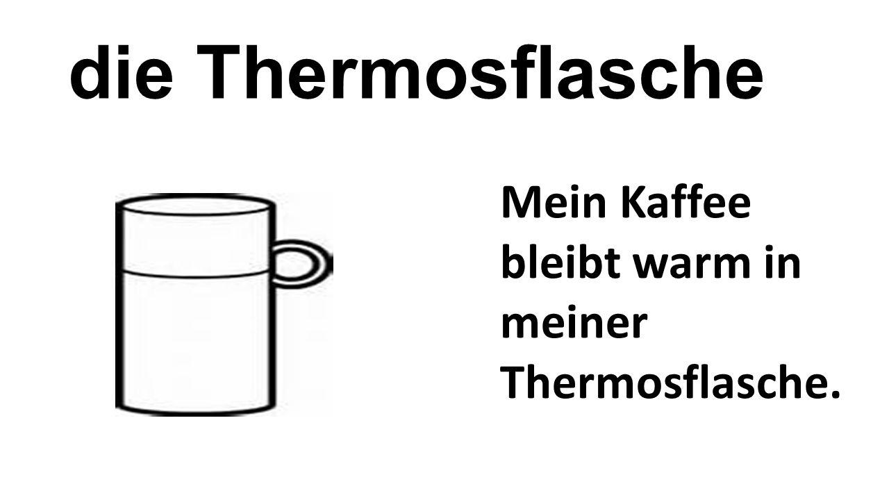 die Thermosflasche Mein Kaffee bleibt warm in meiner Thermosflasche.