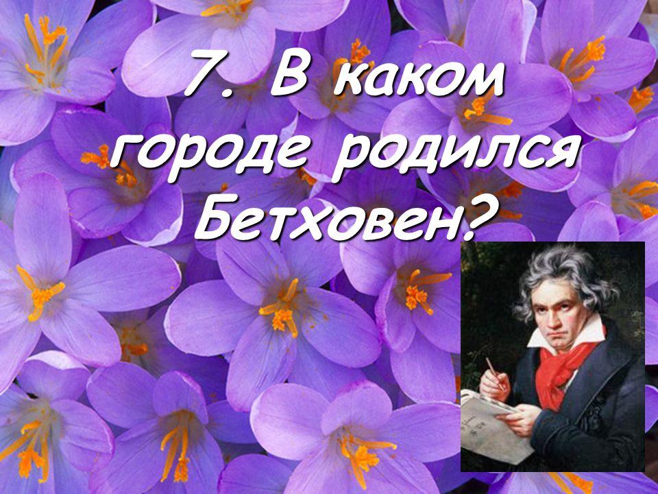 7. В каком городе родился Бетховен