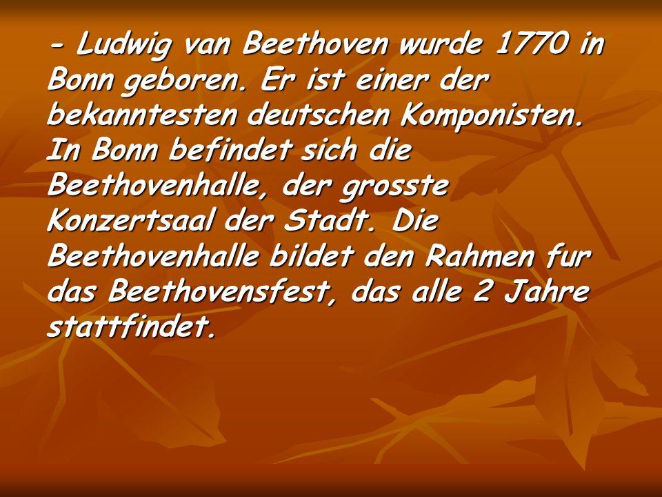 - Ludwig van Beethoven wurde 1770 in Bonn geboren.