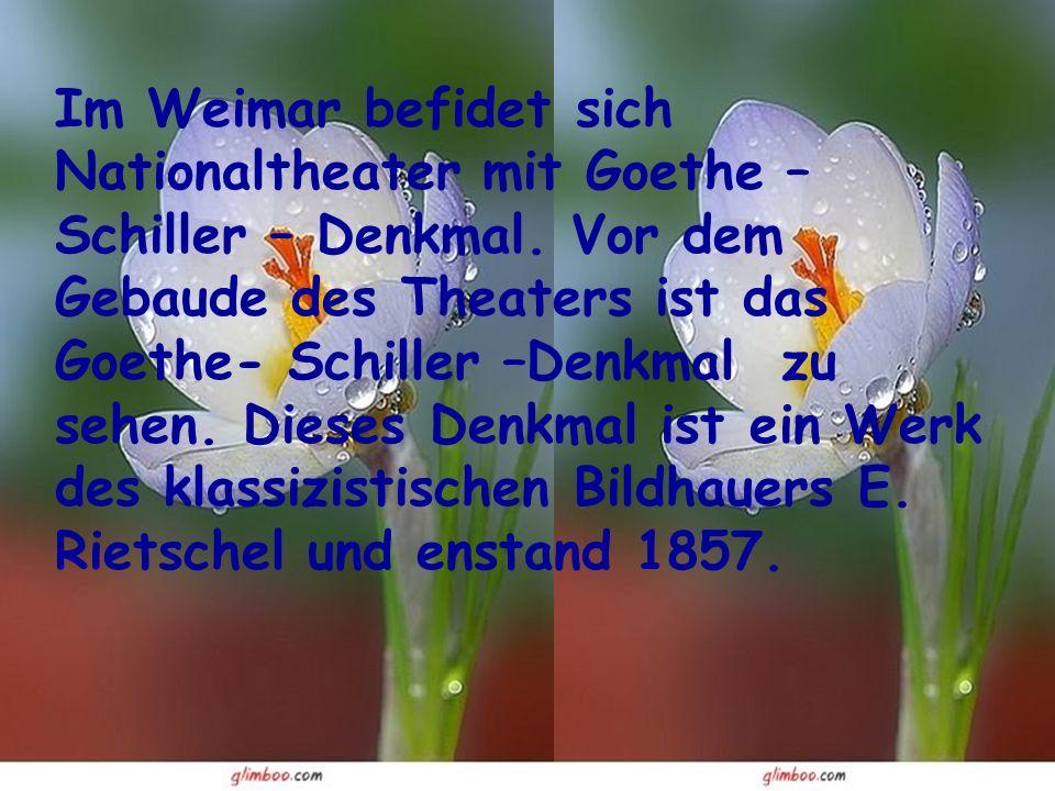 Im Weimar befidet sich Nationaltheater mit Goethe – Schiller – Denkmal.