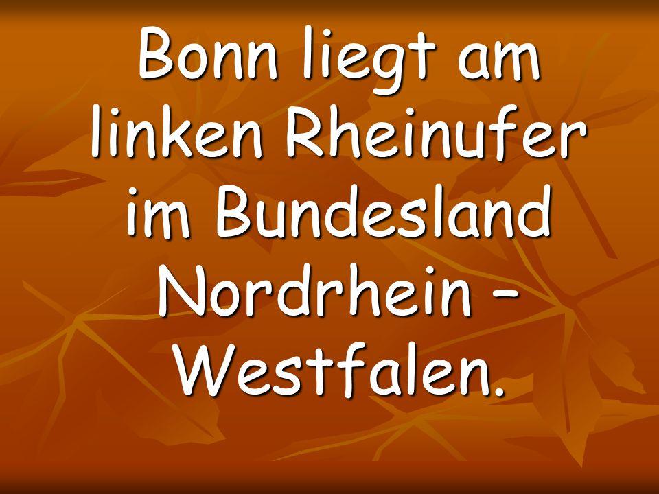 Bonn liegt am linken Rheinufer im Bundesland Nordrhein – Westfalen.