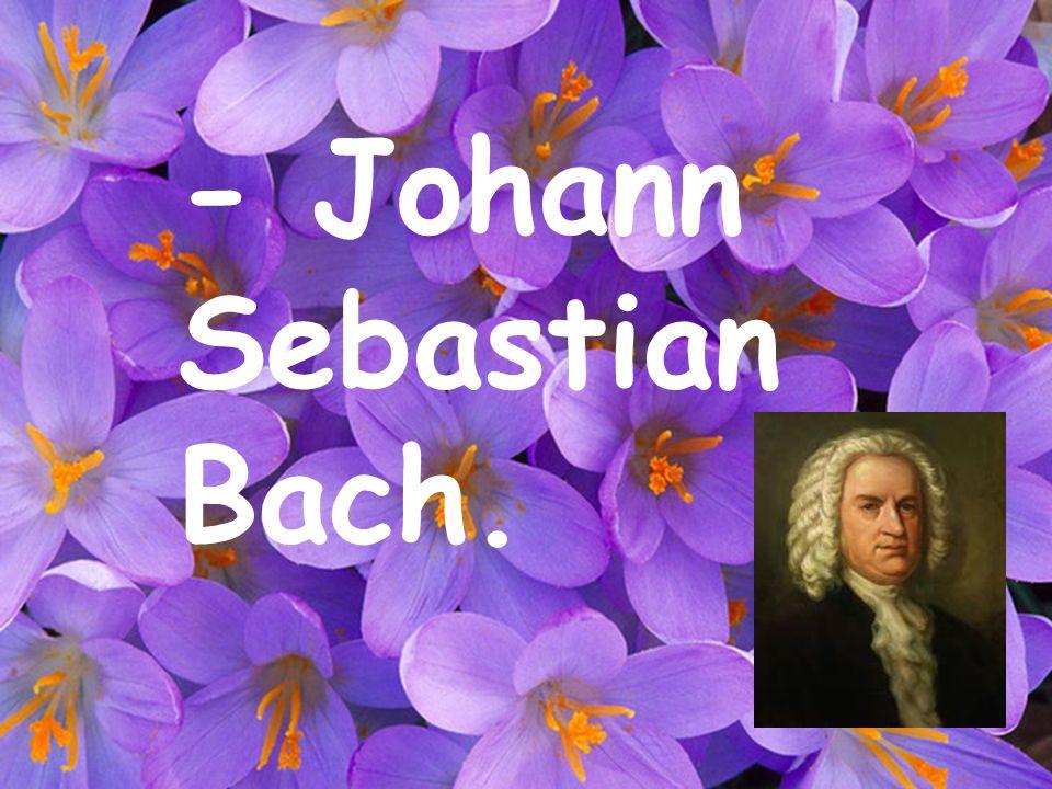 - Johann Sebastian Bach.