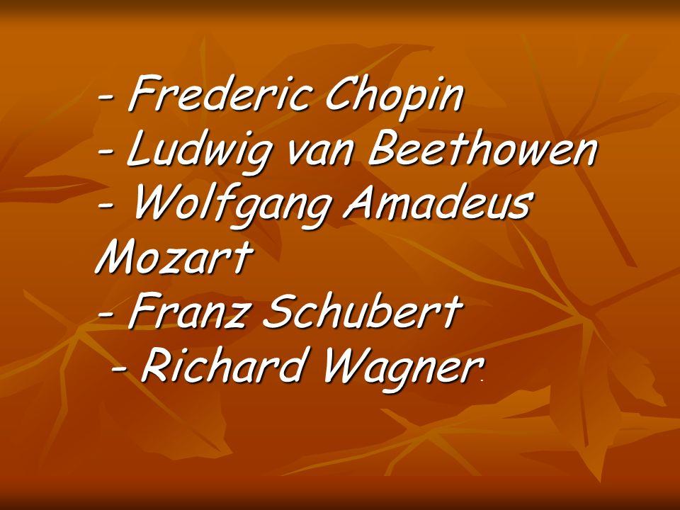 - Frederic Chopin - Ludwig van Beethowen - Wolfgang Amadeus Mozart - Franz Schubert - Richard Wagner - Richard Wagner.