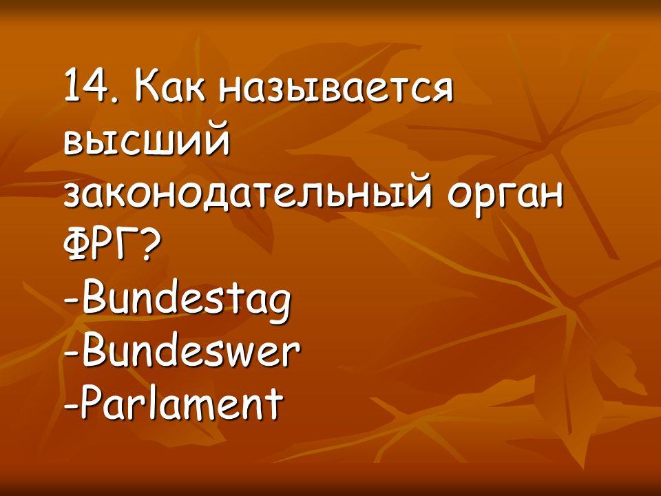 14. Как называется высший законодательный орган ФРГ -Bundestag-Bundeswer-Parlament