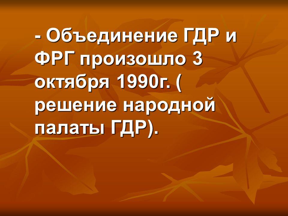 - Объединение ГДР и ФРГ произошло 3 октября 1990г. ( решение народной палаты ГДР).