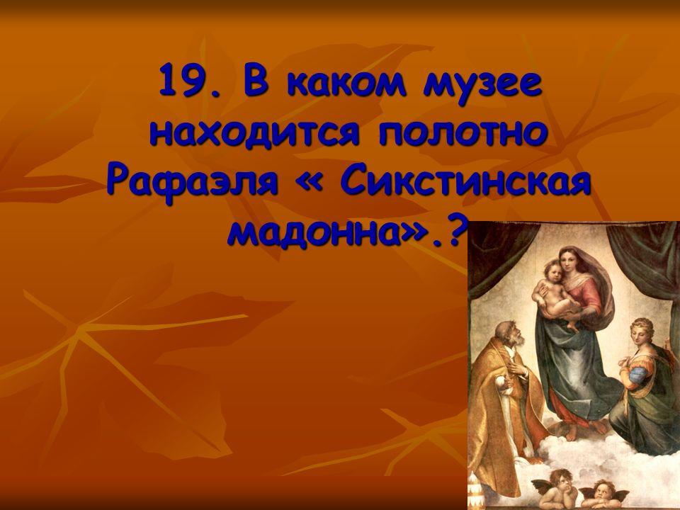 19. В каком музее находится полотно Рафаэля « Сикстинская мадонна».