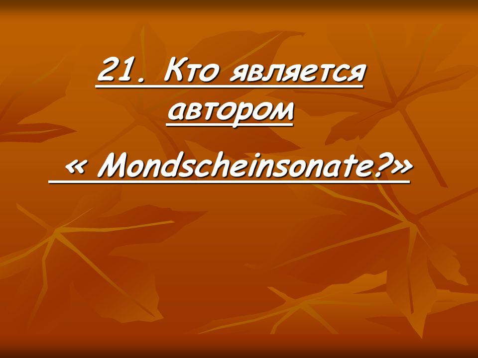 21. Кто является автором « Mondscheinsonate » « Mondscheinsonate »
