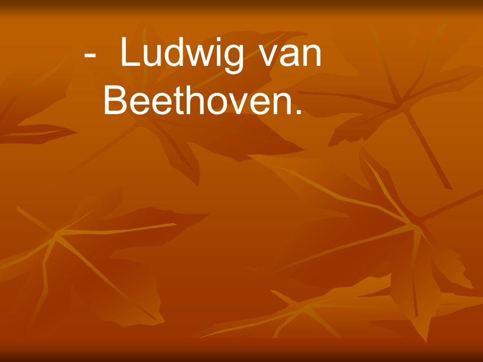 - Ludwig van Beethoven.