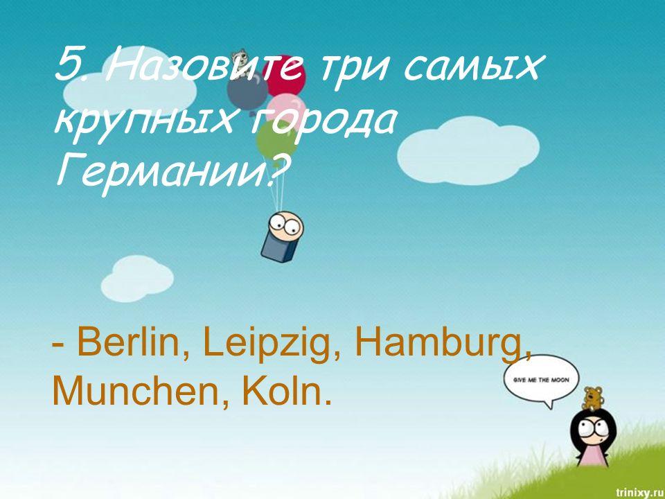 5. Назовите три самых крупных города Германии - Berlin, Leipzig, Hamburg, Munchen, Koln.