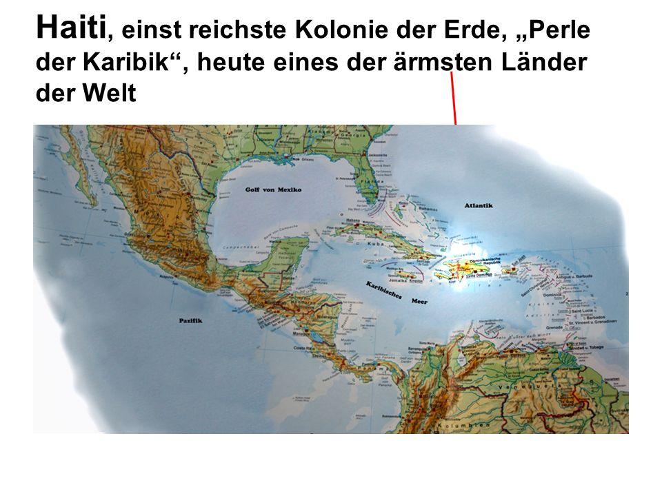 """Haiti, einst reichste Kolonie der Erde, """"Perle der Karibik , heute eines der ärmsten Länder der Welt"""