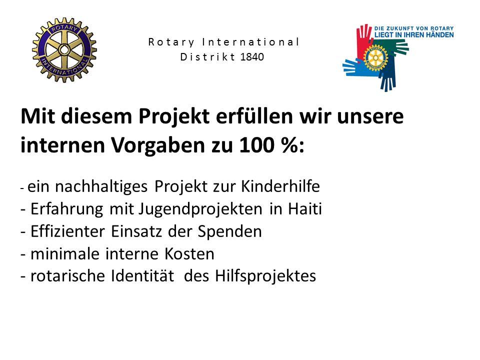 Mit diesem Projekt erfüllen wir unsere internen Vorgaben zu 100 %: - ein nachhaltiges Projekt zur Kinderhilfe - Erfahrung mit Jugendprojekten in Haiti - Effizienter Einsatz der Spenden - minimale interne Kosten - rotarische Identität des Hilfsprojektes R o t a r y I n t e r n a t i o n a l D i s t r i k t 1840