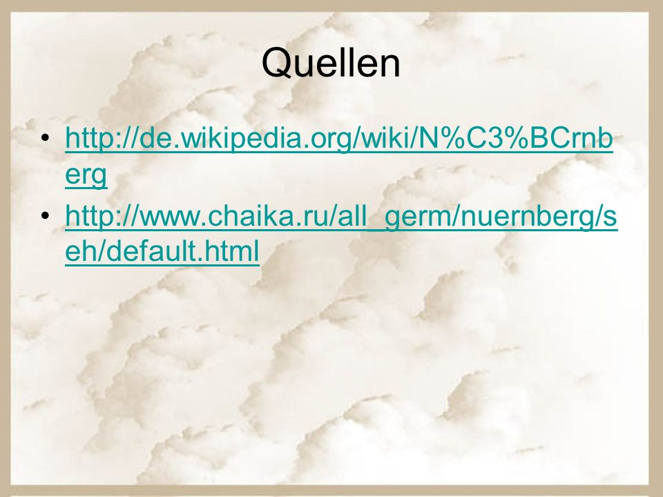 Quellen http://de.wikipedia.org/wiki/N%C3%BCrnb erghttp://de.wikipedia.org/wiki/N%C3%BCrnb erg http://www.chaika.ru/all_germ/nuernberg/s eh/default.ht