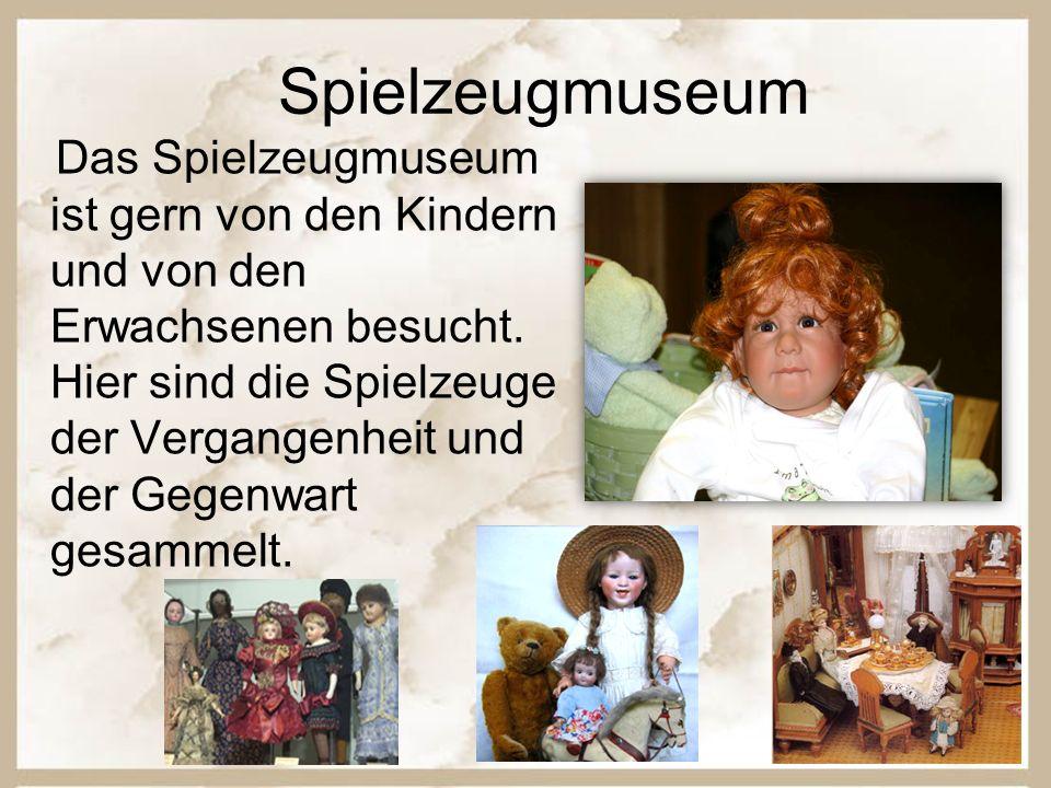 Spielzeugmuseum Das Spielzeugmuseum ist gern von den Kindern und von den Erwachsenen besucht.