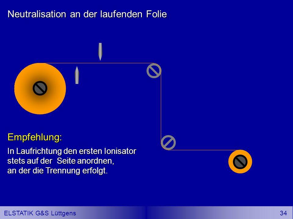33 ELSTATIK G&S Lüttgens Neutralisation an der laufenden Folie Empfehlung: In Laufrichtung den ersten Ionisator stets auf der Seite anordnen, an der die Trennung erfolgt.