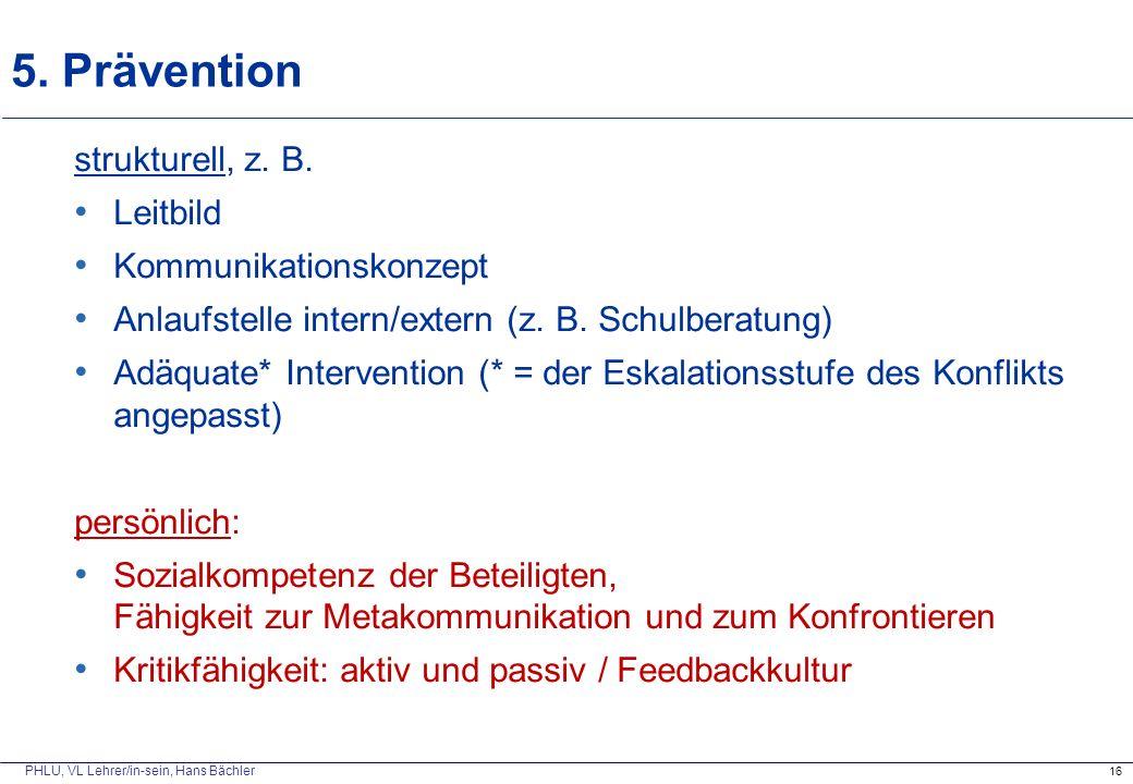 PHLU, VL Lehrer/in-sein, Hans Bächler 5. Prävention 16 strukturell, z. B. Leitbild Kommunikationskonzept Anlaufstelle intern/extern (z. B. Schulberatu