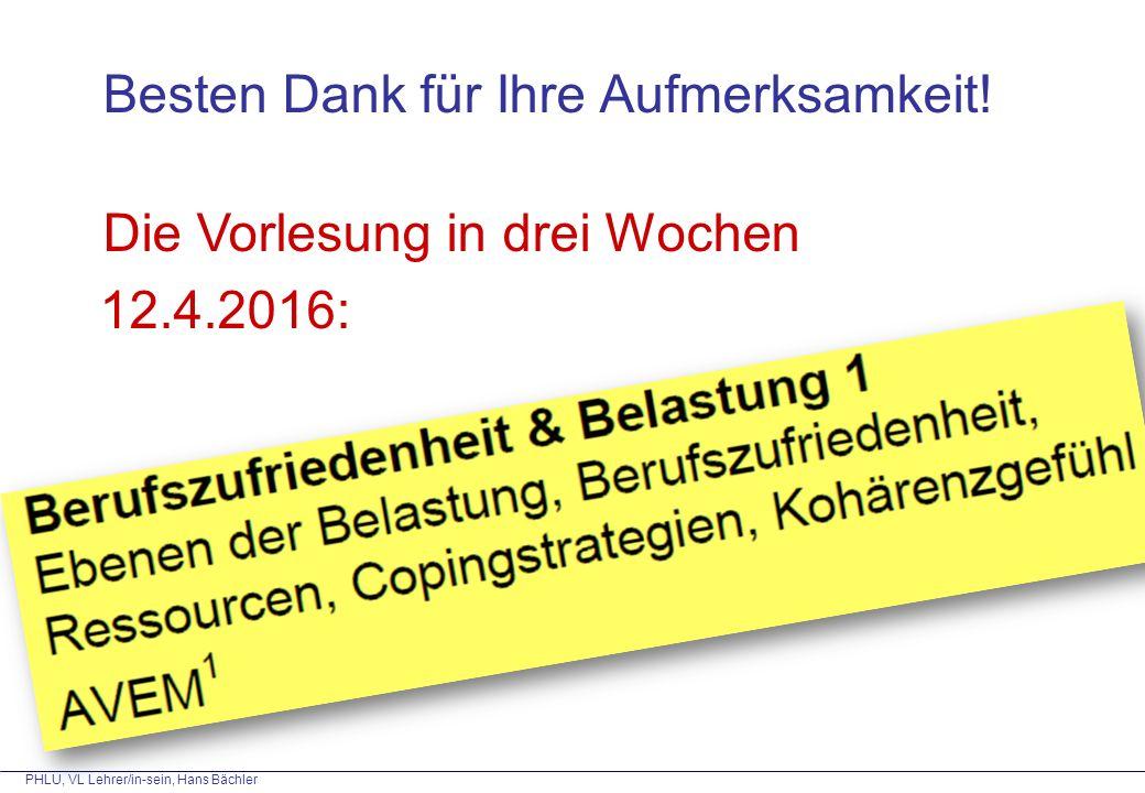 PHLU, VL Lehrer/in-sein, Hans Bächler Besten Dank für Ihre Aufmerksamkeit! Die Vorlesung in drei Wochen 12.4.2016: