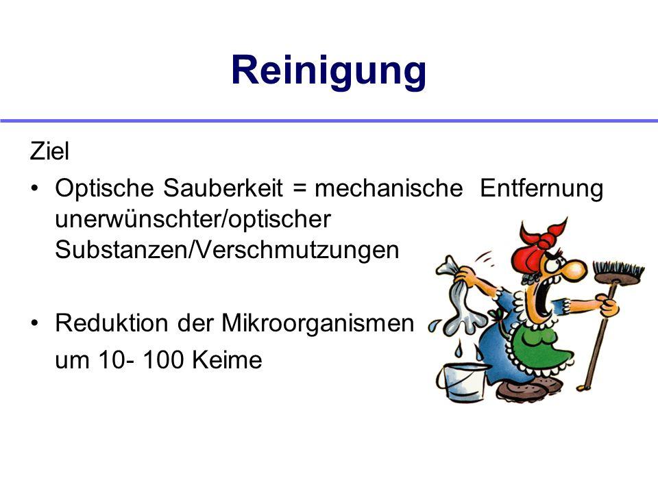 Reinigung Ziel Optische Sauberkeit = mechanische Entfernung unerwünschter/optischer Substanzen/Verschmutzungen Reduktion der Mikroorganismen um 10- 10