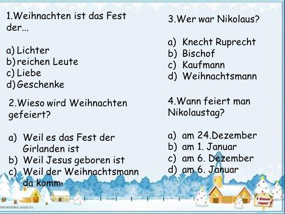 3.Wer war Nikolaus? a)Knecht Ruprecht b)Bischof c)Kaufmann d)Weihnachtsmann 4.Wann feiert man Nikolaustag? a)am 24.Dezember b)am 1. Januar c)am 6. Dez