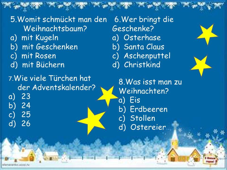 5.Womit schmückt man den Weihnachtsbaum? a) mit Kugeln b) mit Geschenken c) mit Rosen d) mit Büchern 6.Wer bringt die Geschenke? a)Osterhase b)Santa C