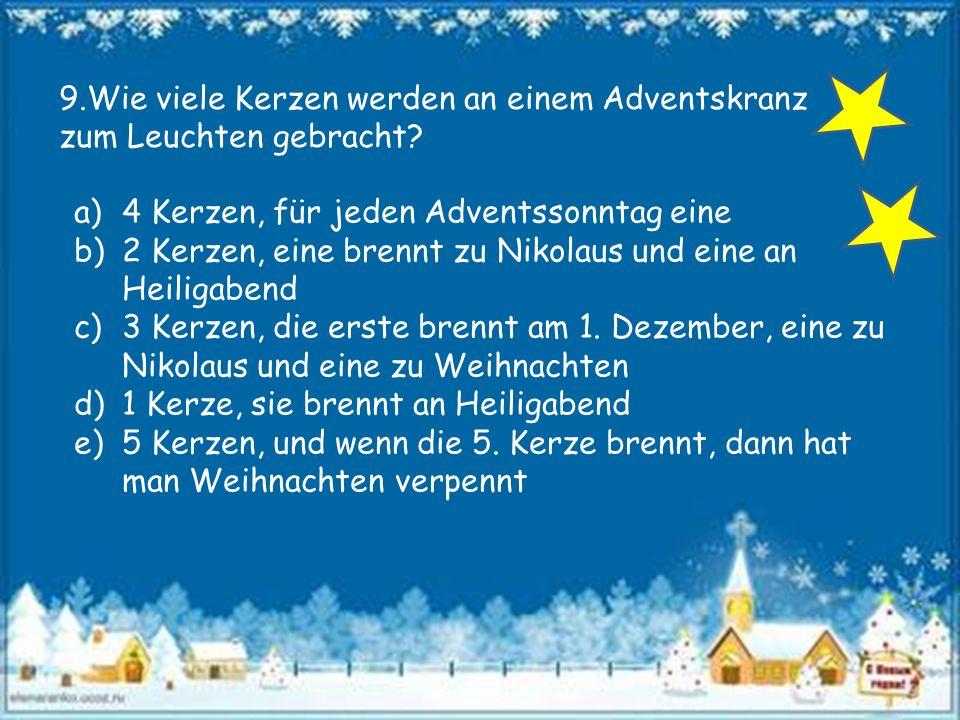 9.Wie viele Kerzen werden an einem Adventskranz zum Leuchten gebracht? a)4 Kerzen, für jeden Adventssonntag eine b)2 Kerzen, eine brennt zu Nikolaus u