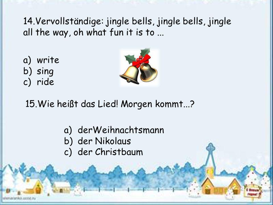 14.Vervollständige: jingle bells, jingle bells, jingle all the way, oh what fun it is to... a)write b)sing c)ride 15.Wie heißt das Lied! Morgen kommt.