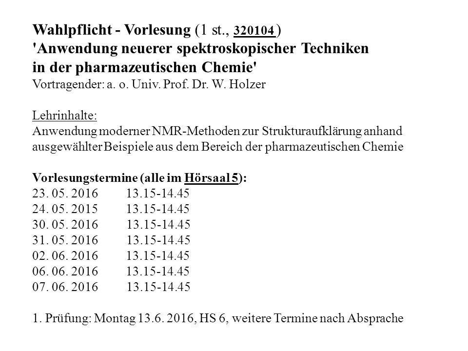 Wahlpflicht - Vorlesung (1 st., 320104 ) Anwendung neuerer spektroskopischer Techniken in der pharmazeutischen Chemie Vortragender: a.