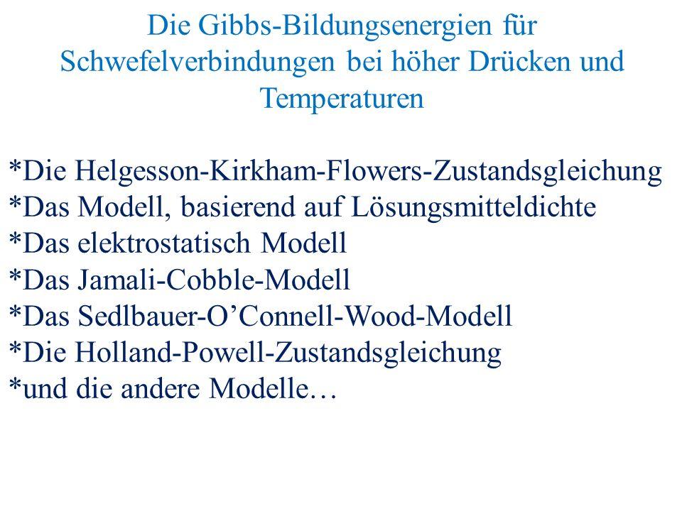 Die Gibbs-Bildungsenergien für Schwefelverbindungen bei höher Drücken und Temperaturen *Die Helgesson-Kirkham-Flowers-Zustandsgleichung *Das Modell, basierend auf Lösungsmitteldichte *Das elektrostatisch Modell *Das Jamali-Cobble-Modell *Das Sedlbauer-O'Connell-Wood-Modell *Die Holland-Powell-Zustandsgleichung *und die andere Modelle…