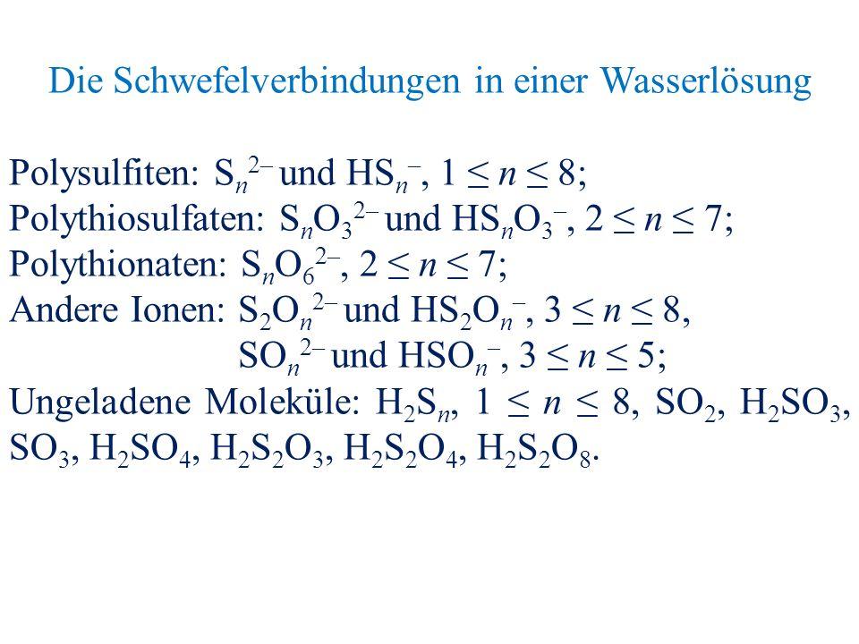 Die Schwefelverbindungen in einer Wasserlösung Polysulfiten: S n 2– und HS n –, 1 ≤ n ≤ 8; Polythiosulfaten: S n O 3 2– und HS n O 3 –, 2 ≤ n ≤ 7; Polythionaten: S n O 6 2–, 2 ≤ n ≤ 7; Andere Ionen: S 2 O n 2– und HS 2 O n –, 3 ≤ n ≤ 8, SO n 2– und HSO n –, 3 ≤ n ≤ 5; Ungeladene Moleküle: H 2 S n, 1 ≤ n ≤ 8, SO 2, H 2 SO 3, SO 3, H 2 SO 4, H 2 S 2 O 3, H 2 S 2 O 4, H 2 S 2 O 8.