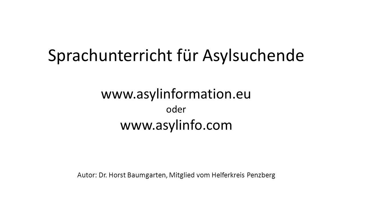 Sprachunterricht für Asylsuchende www.asylinformation.eu oder www.asylinfo.com Autor: Dr. Horst Baumgarten, Mitglied vom Helferkreis Penzberg