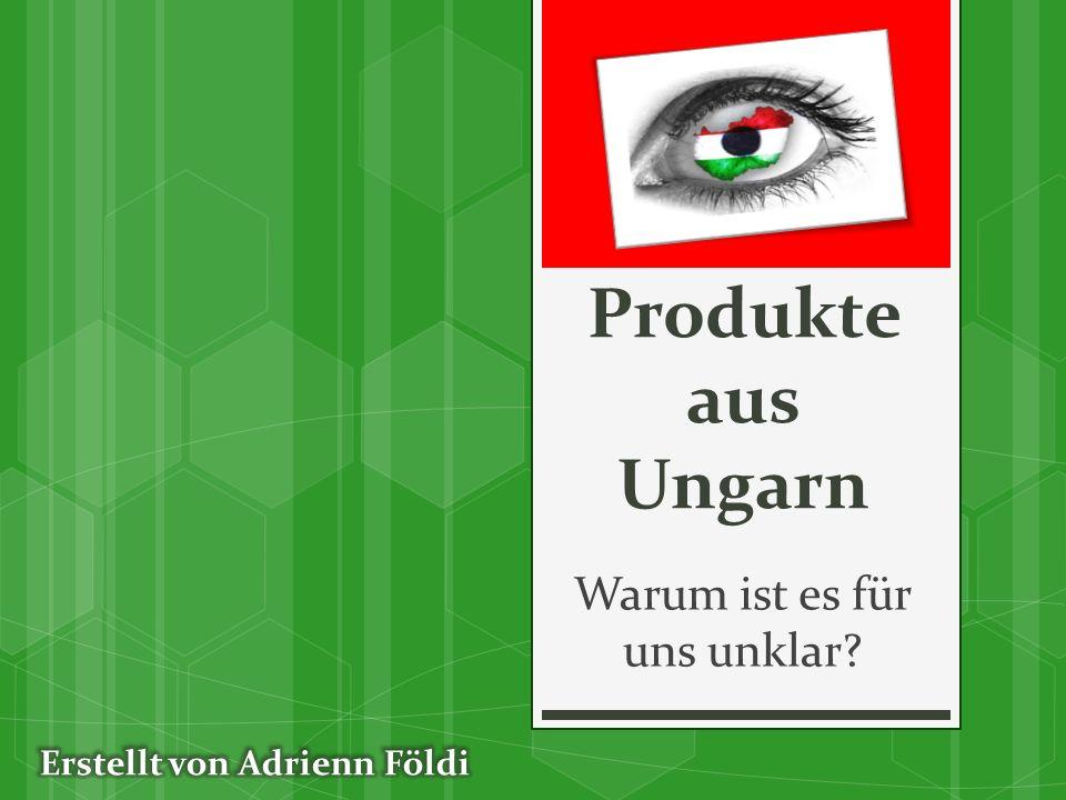 Produkte aus Ungarn Warum ist es für uns unklar