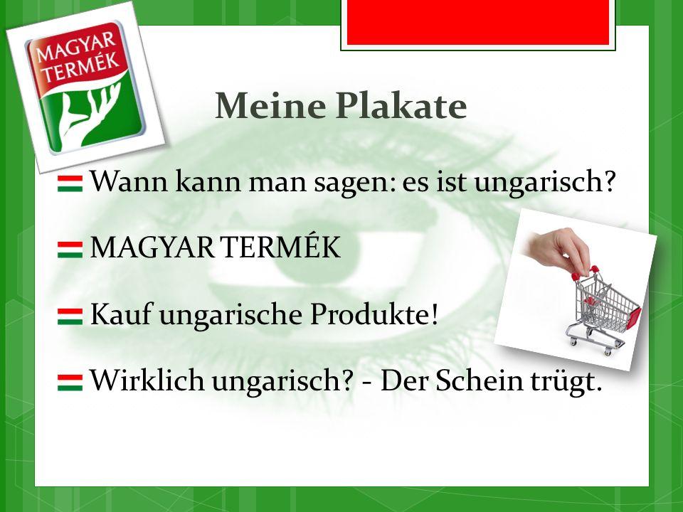 Meine Plakate Wann kann man sagen: es ist ungarisch? MAGYAR TERMÉK Kauf ungarische Produkte! Wirklich ungarisch? - Der Schein trügt.