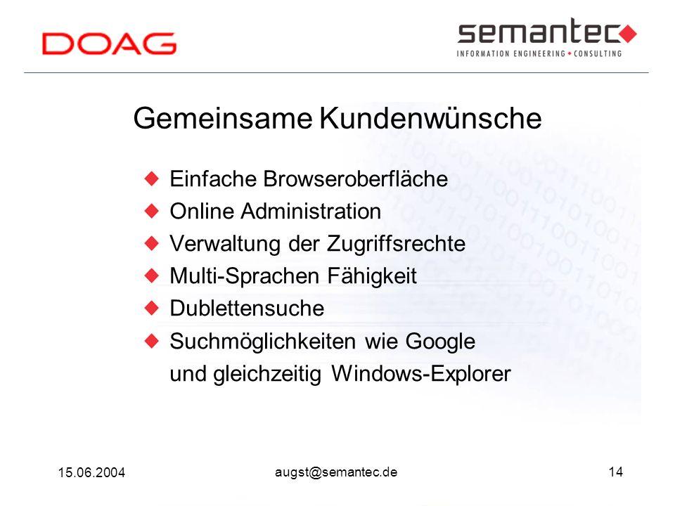 14 15.06.2004 augst@semantec.de Gemeinsame Kundenwünsche Einfache Browseroberfläche Online Administration Verwaltung der Zugriffsrechte Multi-Sprachen Fähigkeit Dublettensuche Suchmöglichkeiten wie Google und gleichzeitig Windows-Explorer