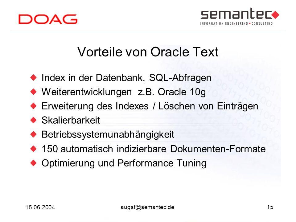 15 15.06.2004 augst@semantec.de Vorteile von Oracle Text Index in der Datenbank, SQL-Abfragen Weiterentwicklungen z.B. Oracle 10g Erweiterung des Inde