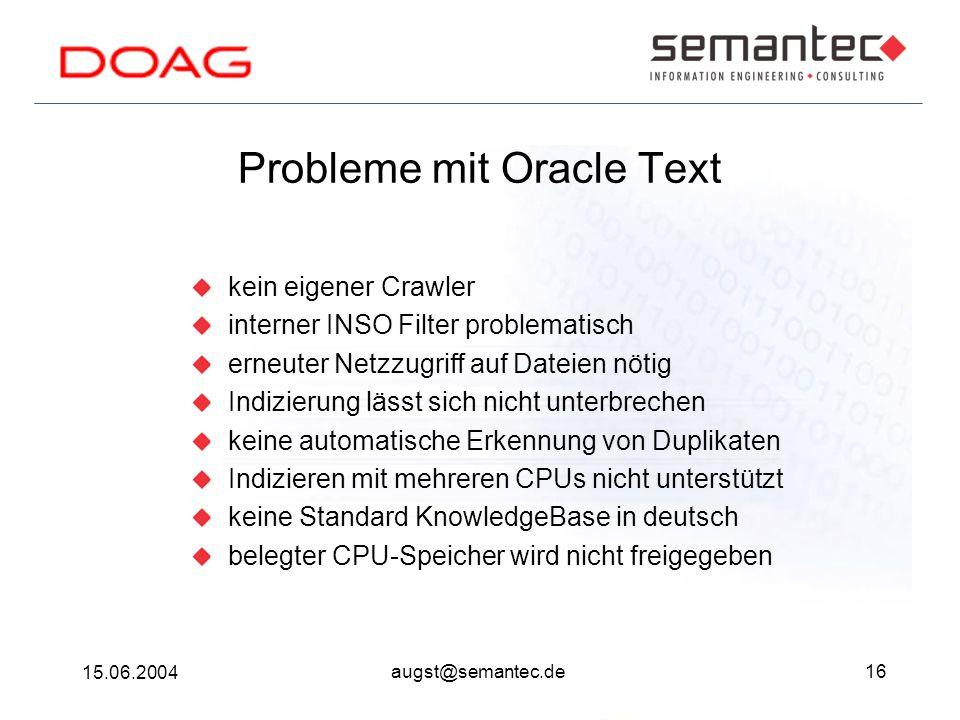 16 15.06.2004 augst@semantec.de Probleme mit Oracle Text kein eigener Crawler interner INSO Filter problematisch erneuter Netzzugriff auf Dateien nötig Indizierung lässt sich nicht unterbrechen keine automatische Erkennung von Duplikaten Indizieren mit mehreren CPUs nicht unterstützt keine Standard KnowledgeBase in deutsch belegter CPU-Speicher wird nicht freigegeben