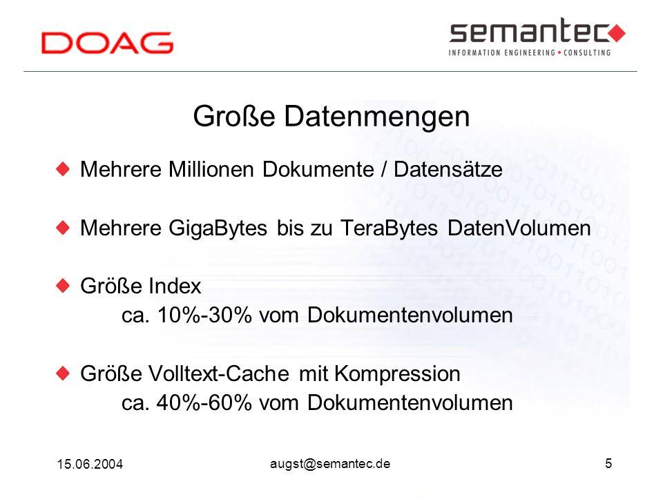 5 15.06.2004 augst@semantec.de Große Datenmengen Mehrere Millionen Dokumente / Datensätze Mehrere GigaBytes bis zu TeraBytes DatenVolumen Größe Index ca.