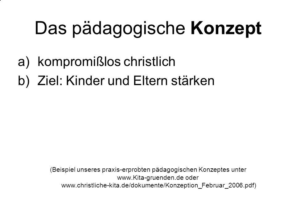 Das pädagogische Konzept a)kompromißlos christlich b)Ziel: Kinder und Eltern stärken (Beispiel unseres praxis-erprobten pädagogischen Konzeptes unter www.Kita-gruenden.de oder www.christliche-kita.de/dokumente/Konzeption_Februar_2006.pdf)