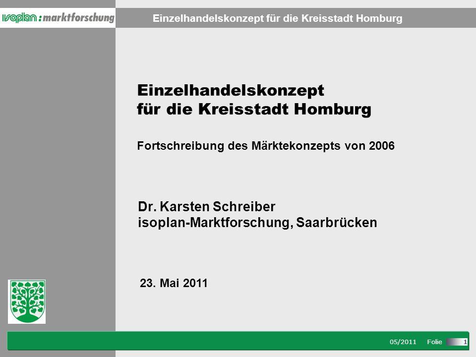 Stand: 08/2007 Folie Einzelhandelskonzept für die Kreisstadt Homburg 05/2011 Folie 1 Einzelhandelskonzept für die Kreisstadt Homburg Fortschreibung des Märktekonzepts von 2006 Dr.