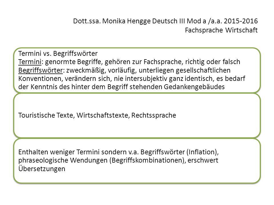 Dott.ssa. Monika Hengge Deutsch III Mod a /a.a. 2015-2016 Fachsprache Wirtschaft Termini vs. Begriffswörter Termini: genormte Begriffe, gehören zur Fa