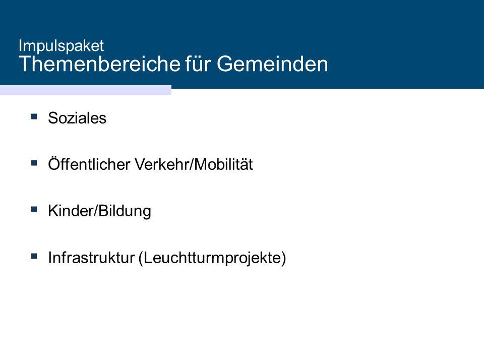 Impulspaket Themenbereiche für Gemeinden  Soziales  Öffentlicher Verkehr/Mobilität  Kinder/Bildung  Infrastruktur (Leuchtturmprojekte)