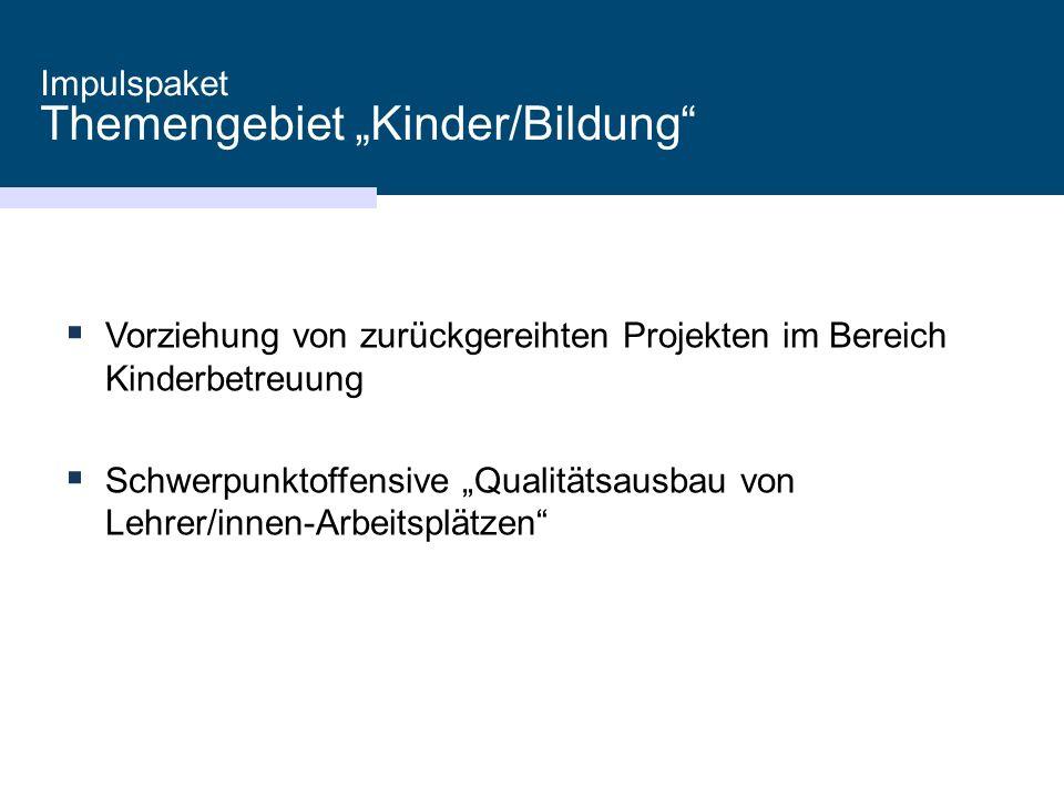"""Impulspaket Themengebiet """"Kinder/Bildung  Vorziehung von zurückgereihten Projekten im Bereich Kinderbetreuung  Schwerpunktoffensive """"Qualitätsausbau von Lehrer/innen-Arbeitsplätzen"""