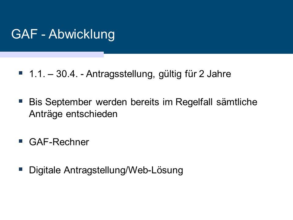 GAF - Abwicklung  1.1. – 30.4. - Antragsstellung, gültig für 2 Jahre  Bis September werden bereits im Regelfall sämtliche Anträge entschieden  GAF-