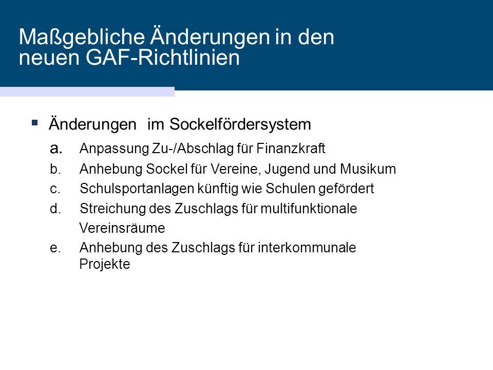 Maßgebliche Änderungen in den neuen GAF-Richtlinien  Änderungen im Sockelfördersystem a. Anpassung Zu-/Abschlag für Finanzkraft b.Anhebung Sockel für