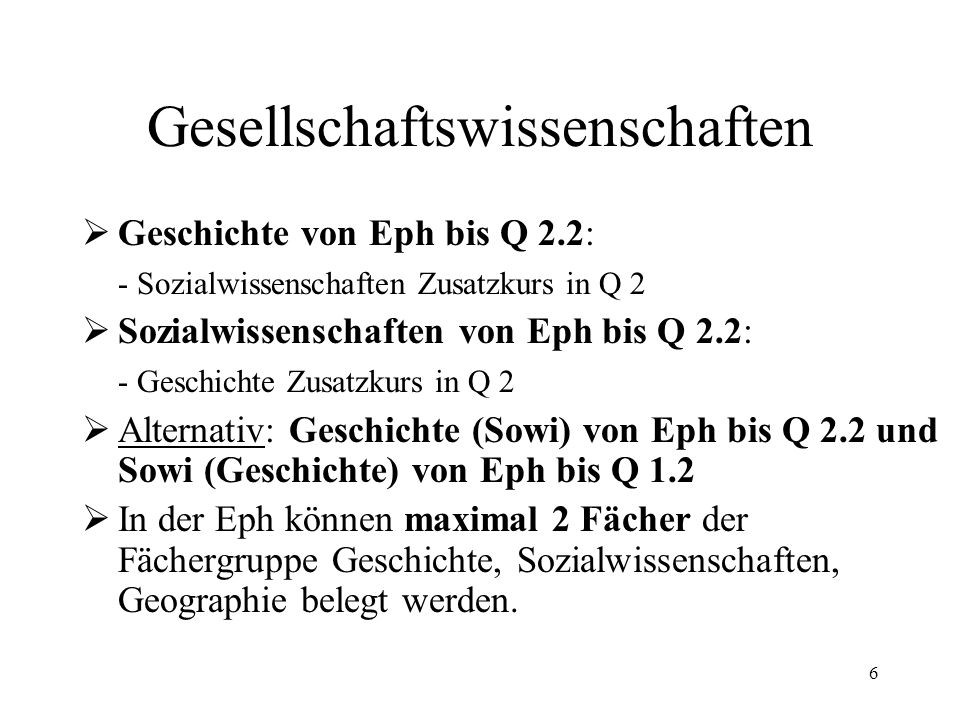 6 Gesellschaftswissenschaften  Geschichte von Eph bis Q 2.2: - Sozialwissenschaften Zusatzkurs in Q 2  Sozialwissenschaften von Eph bis Q 2.2: - Geschichte Zusatzkurs in Q 2  Alternativ: Geschichte (Sowi) von Eph bis Q 2.2 und Sowi (Geschichte) von Eph bis Q 1.2  In der Eph können maximal 2 Fächer der Fächergruppe Geschichte, Sozialwissenschaften, Geographie belegt werden.