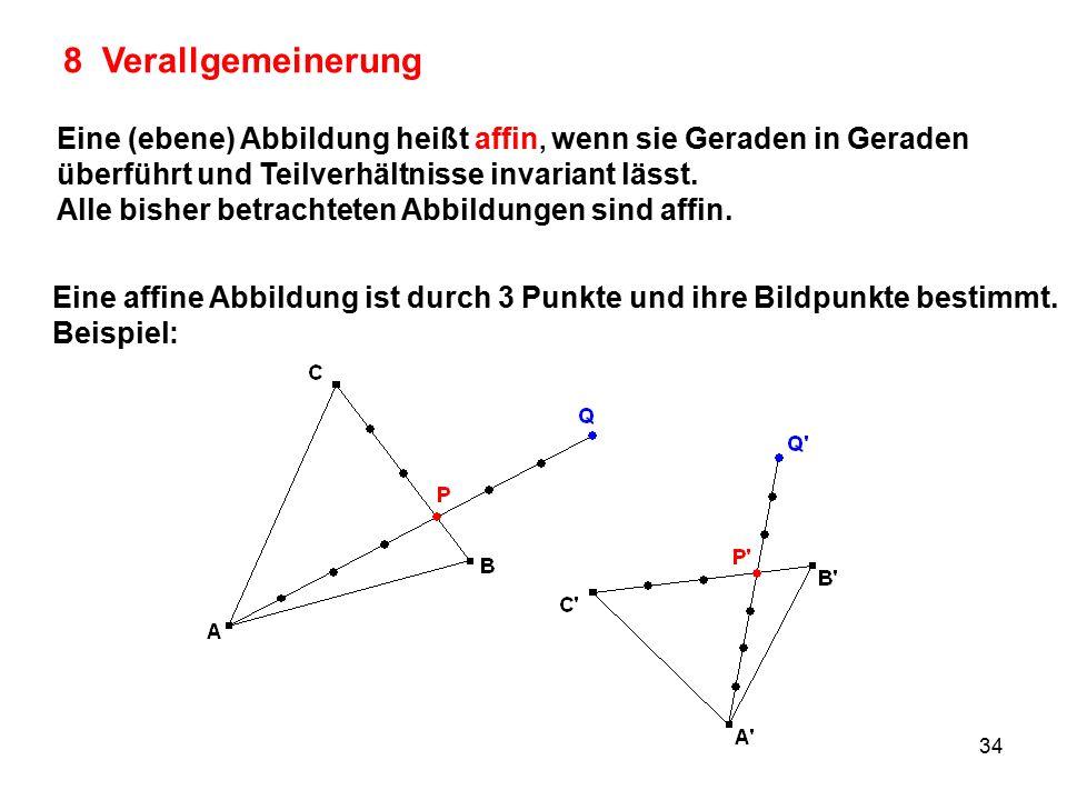 34 8 Verallgemeinerung Eine (ebene) Abbildung heißt affin, wenn sie Geraden in Geraden überführt und Teilverhältnisse invariant lässt.
