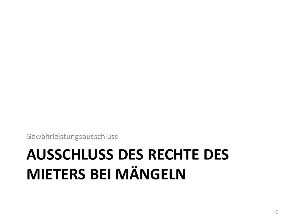 AUSSCHLUSS DES RECHTE DES MIETERS BEI MÄNGELN Gewährleistungsausschluss 79