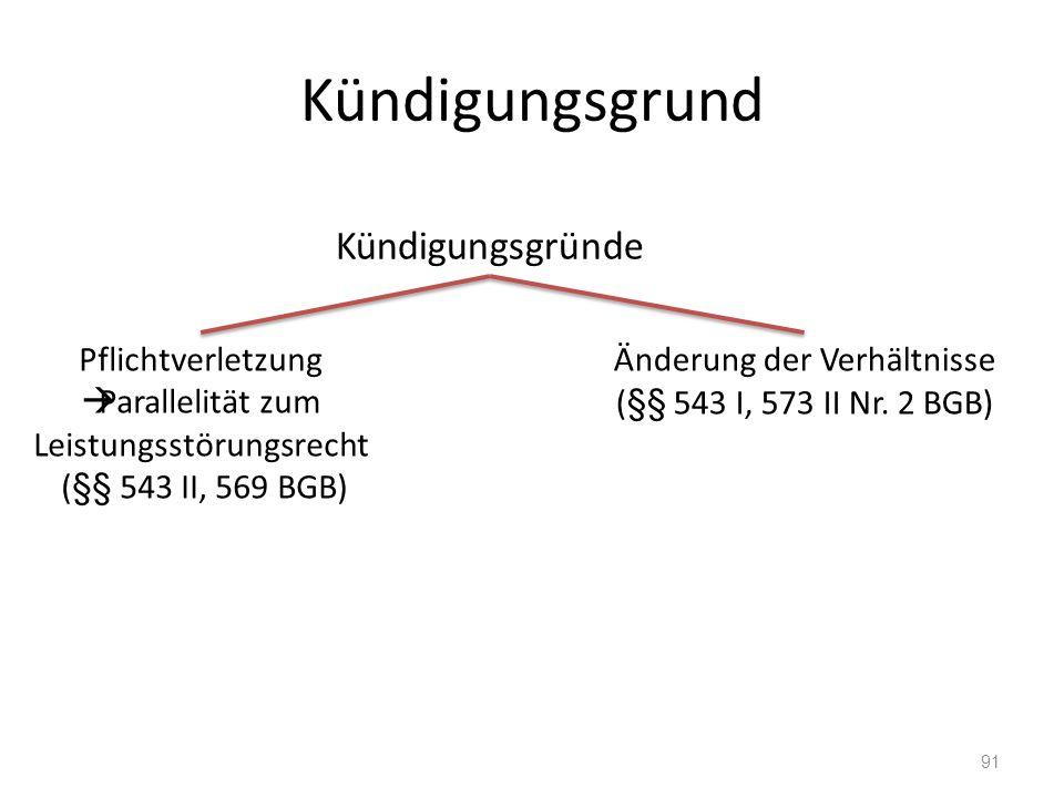 Kündigungsgrund 91 Kündigungsgründe Pflichtverletzung  Parallelität zum Leistungsstörungsrecht (§§ 543 II, 569 BGB) Änderung der Verhältnisse (§§ 543 I, 573 II Nr.