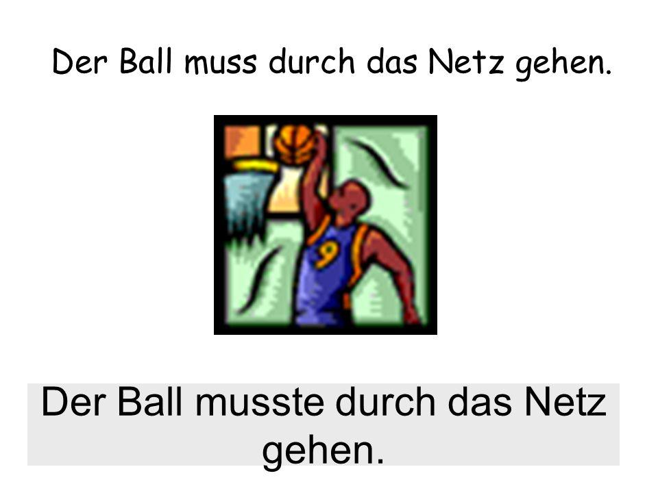 Der Ball muss durch das Netz gehen. Der Ball musste durch das Netz gehen.