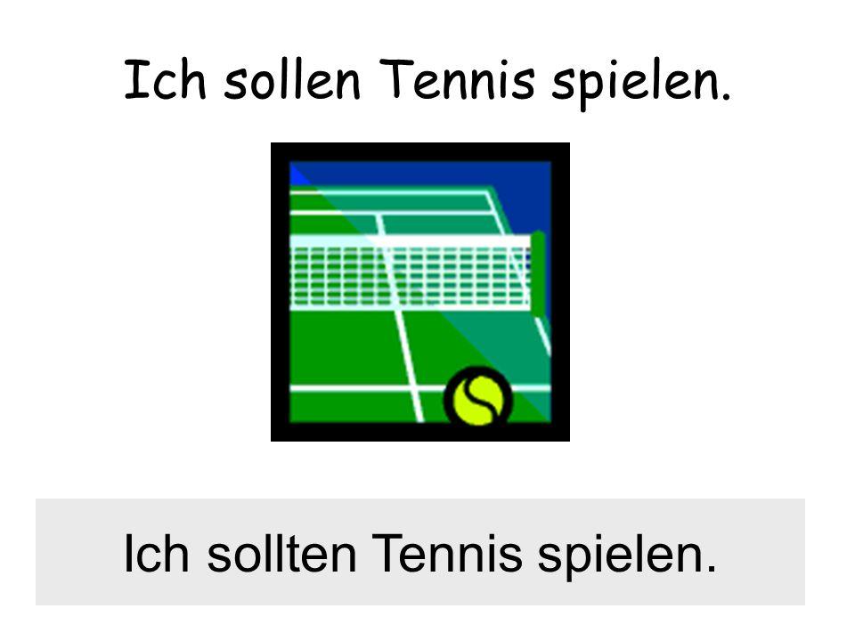 Ich sollen Tennis spielen. Ich sollten Tennis spielen.