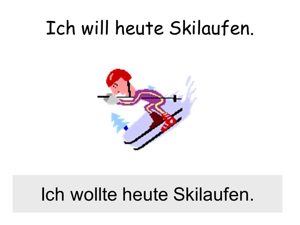 Ich will heute Skilaufen. Ich wollte heute Skilaufen.